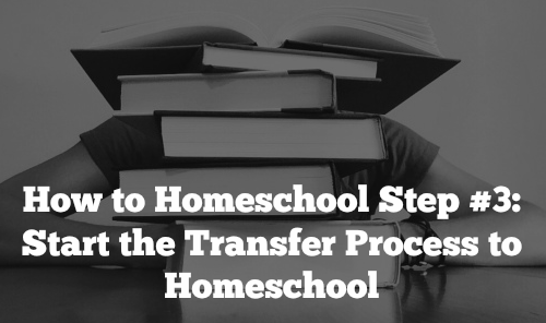 How to Homeschool Step #3: Start the Transfer Process to Homeschool